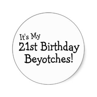 Its My 21st Birthday Beyotches Round Sticker