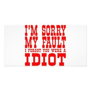 Sorry My Fault I Forgot You Were An Idiot Customized Photo Card