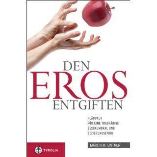 Den Eros entgiften Plädoyer für eine tragfähige Sexualmoral und