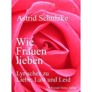 Wie Frauen lieben   Lyrisches zu Liebe, Lust und Leid eBook Astrid