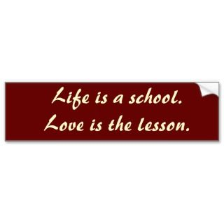 Life is a school. Love is the lesson. Bumper Stickers