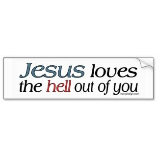 Jesus Loves The Hell Out of You Bumperstickers Bumper Stickers