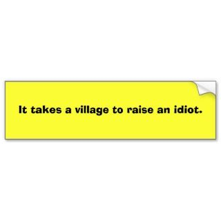 It takes a village to raise an idiot. bumper stickers