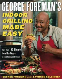 George Foremans Indoor Grilling Made Easy More Than 100 Simple