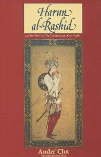 Harun Al Rashid and the World of a Thousand and One Nights: Andre Clot