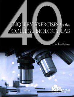 40 Inquiry Exercises for the College Biology Lab (PB232X): A. Daniel