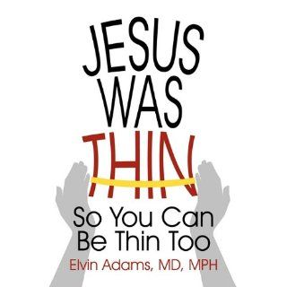 Jesus Was Thin So You Can Be Thin Too MD Mph Elvin Adams