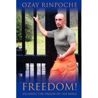 Freedom! Escaping the Prison of the Mind: Ozay Rinpoche: 9780980081725